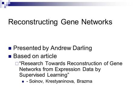 "Reconstructing Gene Networks Presented by Andrew Darling Based on article  ""Research Towards Reconstruction of Gene Networks from Expression Data by Supervised."