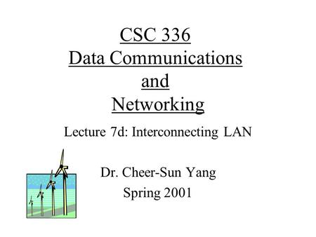 CSC 336 Data Communications and Networking Lecture 7d: Interconnecting LAN Dr. Cheer-Sun Yang Spring 2001.