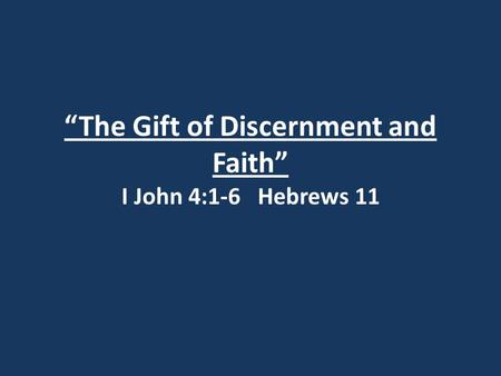 """The Gift of Discernment and Faith"" I John 4:1-6 Hebrews 11."