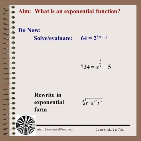 Aim: Exponential Functions Course: Alg. 2 & Trig. Aim: What is an exponential function? Do Now: Solve/evaluate: 64 = 2 3n + 1 Rewrite in exponential form.