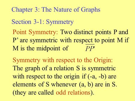 Chapter 3: The Nature of Graphs Section 3-1: Symmetry Point Symmetry: Two distinct points P and P' are symmetric with respect to point M if M is the midpoint.