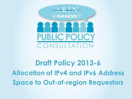 Draft Policy 2013-6 Allocation of IPv4 and IPv6 Address Space to Out-of-region Requestors 59.