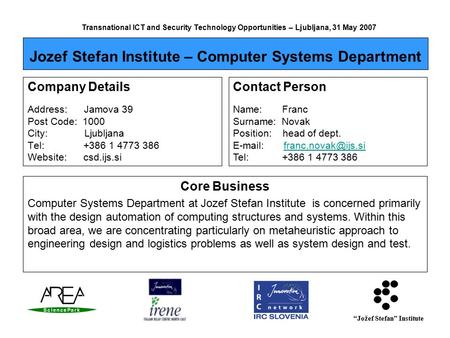 """Jožef Stefan"" Institute Transnational ICT and Security Technology Opportunities – Ljubljana, 31 May 2007 Company Details Address: Jamova 39 Post Code:"