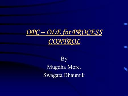 OPC – OLE for PROCESS CONTROL By: Mugdha More. Swagata Bhaumik.