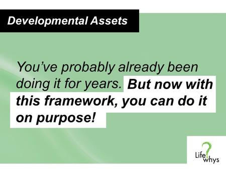 You've probably already been doing it for years. But now with this framework, you can do it on purpose! Developmental Assets.