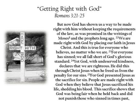 """Getting Right with God"" Romans 3:21-25 But now God has shown us a way to be made right with him without keeping the requirements of the law, as was promised."
