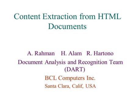 Content Extraction from HTML Documents A. Rahman H. Alam R. Hartono Document Analysis and Recognition Team (DART) BCL Computers Inc. Santa Clara, Calif,