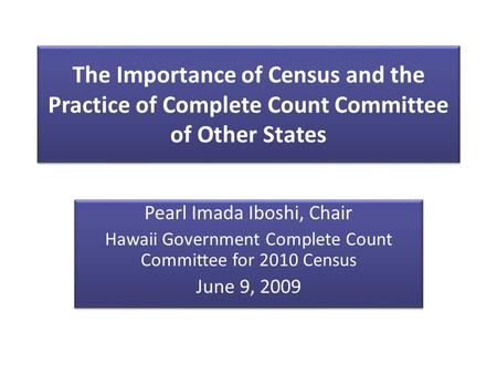 The Importance of Census and the Practice of Complete Count Committee of Other States Pearl Imada Iboshi, Chair Hawaii Government Complete Count Committee.