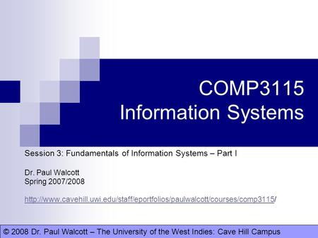 © 2008 Dr. Paul Walcott – The University of the West Indies: Cave Hill CampusDr. Paul Walcott COMP3115 Information Systems Session 3: Fundamentals of Information.