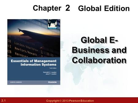 2.1 Copyright © 2013 Pearson Education 2 Chapter Global E- Business and Collaboration Global Edition.