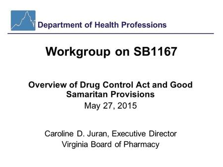 Department of Health Professions Workgroup on SB1167 Overview of Drug Control Act and Good Samaritan Provisions May 27, 2015 Caroline D. Juran, Executive.