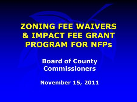 ZONING FEE WAIVERS & IMPACT FEE GRANT PROGRAM FOR NFPs Board of County Commissioners November 15, 2011.