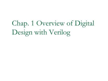 Chap. 1 Overview of Digital Design with Verilog. 2 Overview of Digital Design with Verilog HDL Evolution of computer aided digital circuit design Emergence.