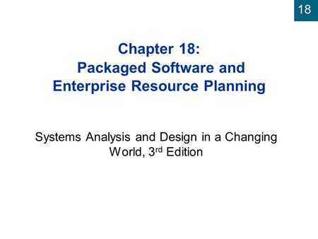 18 Chapter 18: Packaged Software and Enterprise Resource Planning Systems Analysis and Design in a Changing World, 3 rd Edition.