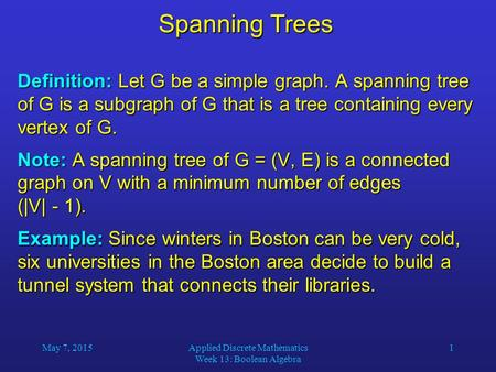 May 7, 2015Applied Discrete Mathematics Week 13: Boolean Algebra 1 Spanning Trees Definition: Let G be a simple graph. A spanning tree of G is a subgraph.