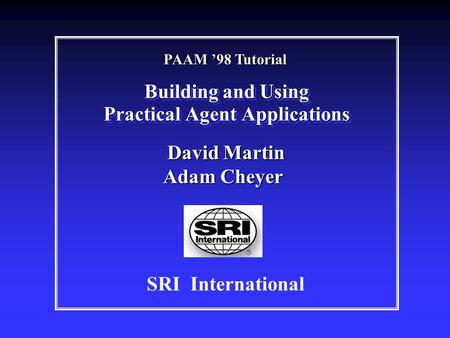 Building and Using Practical Agent Applications SRI International David Martin Adam Cheyer David Martin Adam Cheyer PAAM '98 Tutorial.