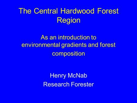 The Central Hardwood Forest Region As an introduction to environmental gradients and forest composition Henry McNab Research Forester.