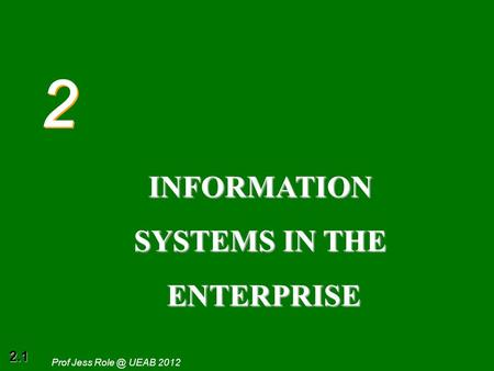 2.1 Prof Jess UEAB 2012 2 2 INFORMATION SYSTEMS IN THE ENTERPRISE ENTERPRISE.