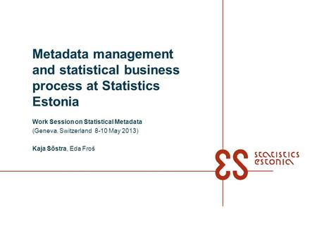 Metadata management and statistical business process at Statistics Estonia Work Session on Statistical Metadata (Geneva, Switzerland 8-10 May 2013) Kaja.
