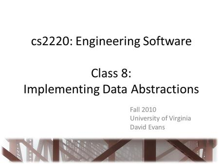 Cs2220: Engineering Software Class 8: Implementing Data Abstractions Fall 2010 University of Virginia David Evans.