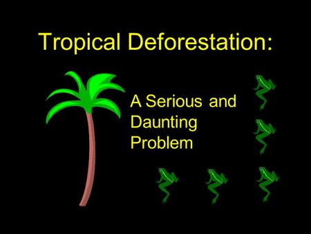 Tropical Deforestation : A Serious and Daunting Problem.