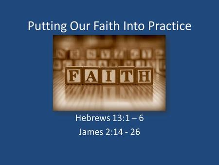 Putting Our Faith Into Practice Hebrews 13:1 – 6 James 2:14 - 26.