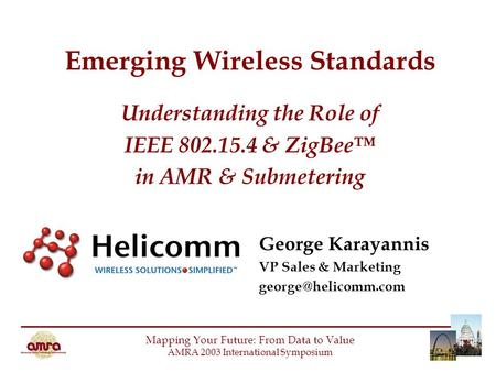 Emerging Wireless Standards Understanding the Role of IEEE 802.15.4 & ZigBee™ in AMR & Submetering Mapping Your Future: From Data to Value AMRA 2003 International.