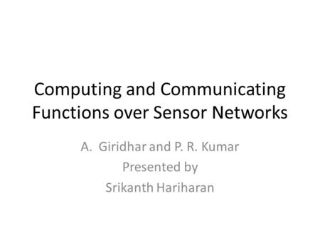 Computing and Communicating Functions over Sensor Networks A.Giridhar and P. R. Kumar Presented by Srikanth Hariharan.