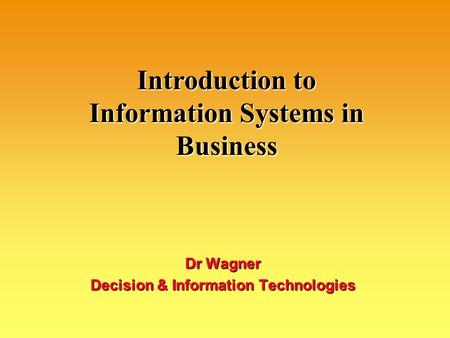 Introduction to Information Systems in Business Dr Wagner Decision & Information Technologies.