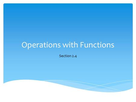Operations with Functions Section 2.4.  Sum  Difference  Product  Quotient  Composition Types of Operations.