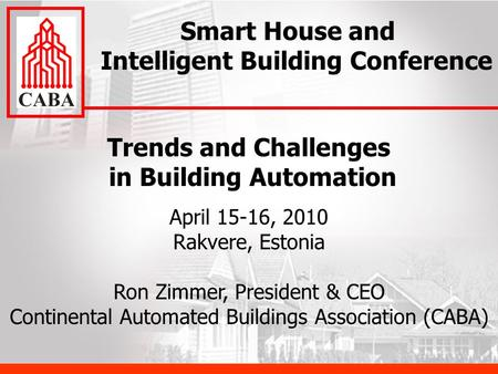 Trends and Challenges in Building Automation April 15-16, 2010 Rakvere, Estonia Ron Zimmer, President & CEO Continental Automated Buildings Association.