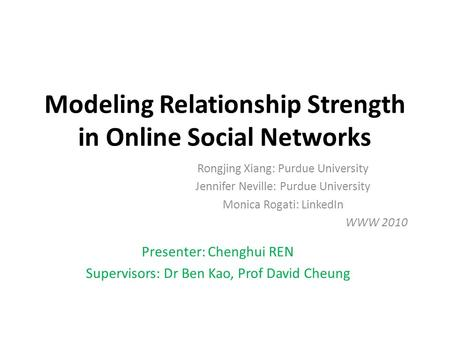 Modeling Relationship Strength in Online Social Networks Rongjing Xiang: Purdue University Jennifer Neville: Purdue University Monica Rogati: LinkedIn.