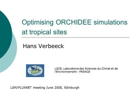 Optimising ORCHIDEE simulations at tropical sites Hans Verbeeck LSM/FLUXNET meeting June 2008, Edinburgh LSCE, Laboratoire des Sciences du Climat et de.
