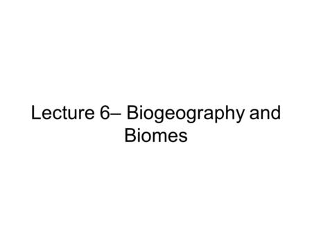 Lecture 6– Biogeography and Biomes