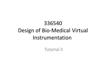 336540 Design of Bio-Medical Virtual Instrumentation Tutorial 3.