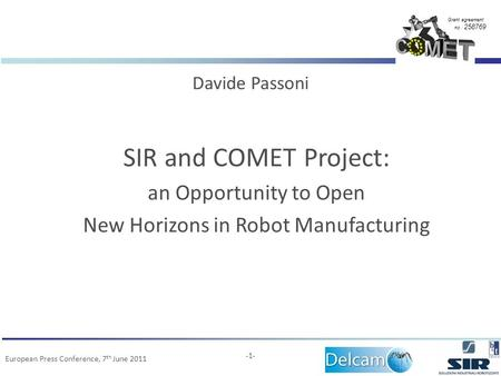 Grant agreement no.: 258769 European Press Conference, 7 th June 2011 -1- SIR and COMET Project: an Opportunity to Open New Horizons in Robot Manufacturing.