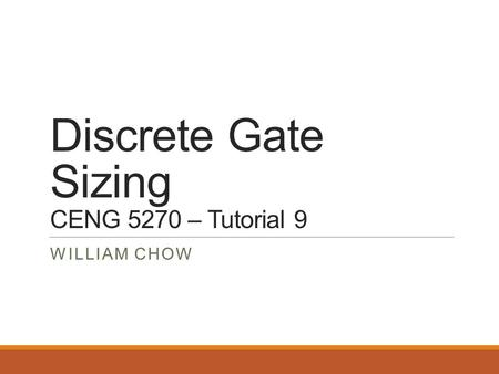 Discrete Gate Sizing CENG 5270 – Tutorial 9 WILLIAM CHOW.