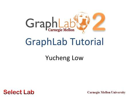 Carnegie Mellon University GraphLab Tutorial Yucheng Low.