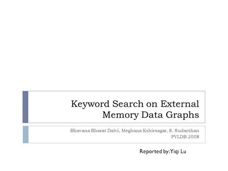 Keyword Search on External Memory Data Graphs Bhavana Bharat Dalvi, Meghana Kshirsagar, S. Sudarshan PVLDB 2008 Reported by: Yiqi Lu.