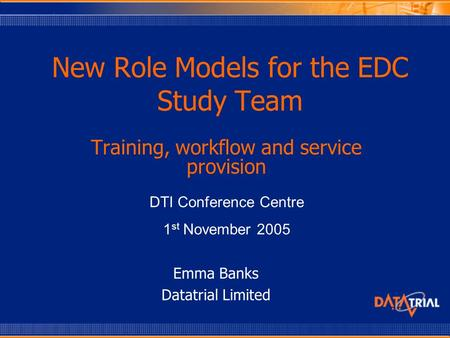 New Role Models for the EDC Study Team Training, workflow and service provision DTI Conference Centre 1 st November 2005 Emma Banks Datatrial Limited.