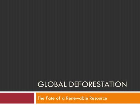 GLOBAL DEFORESTATION The Fate of a Renewable Resource.