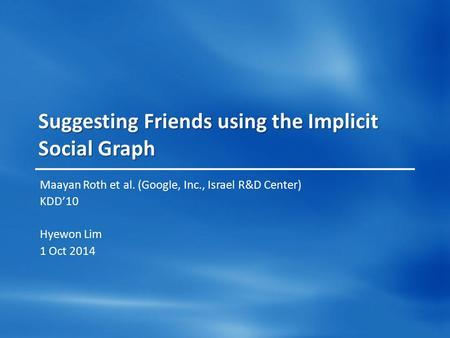 Suggesting Friends using the Implicit Social Graph Maayan Roth et al. (Google, Inc., Israel R&D Center) KDD'10 Hyewon Lim 1 Oct 2014.
