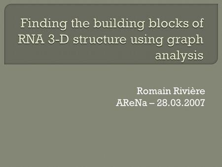 Romain Rivière AReNa – 28.03.2007.  Characterise RNA families  Improve non-coding RNA identification in genomic data  Determine the RNA players in.