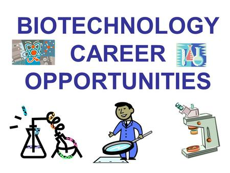 BIOTECHNOLOGY CAREER OPPORTUNITIES. BIOTECHNOLOGY CAREER CATEGORIES: CLASSICAL BIOTECHNOLOGY MEDICAL BIOTECHNOLOGY INDUSTRIAL BIOTECHNOLOGY (GENE-BASED)