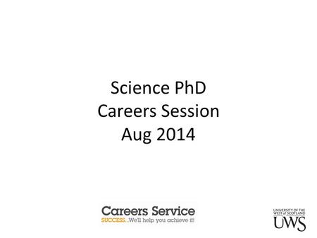Science PhD Careers Session Aug 2014. Learning Outcomes this session will cover: What the careers service can do for you? Key support resources. Sector.