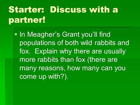 Starter: Discuss with a partner!   In Meagher's Grant you'll find populations of both wild rabbits and fox. Explain why there are usually more rabbits.