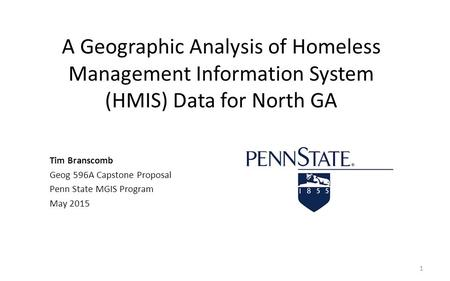 A Geographic Analysis of Homeless Management Information System (HMIS) Data for North GA Tim Branscomb Geog 596A Capstone Proposal Penn State MGIS Program.