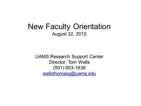 New Faculty Orientation August 22, 2012 UAMS Research Support Center Director: Tom Wells (501) 603-1638