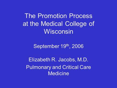 Elizabeth R. Jacobs, M.D. Pulmonary and Critical Care Medicine The Promotion Process at the Medical College of Wisconsin September 19 th, 2006.