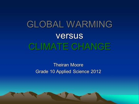 GLOBAL WARMING versus CLIMATE CHANGE Theiran Moore Grade 10 Applied Science 2012.
